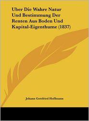 Uber Die Wahre Natur Und Bestimmung Der Renten Aus Boden Und Kapital-Eigenthume (1837) - Johann Gottfried Hoffmann