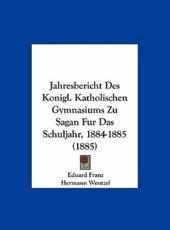 Jahresbericht Des Konigl. Katholischen Gymnasiums Zu Sagan Fur Das Schuljahr, 1884-1885 (1885) - Eduard Franz