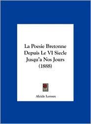 La Poesie Bretonne Depuis Le VI Siecle Jusqu'a Nos Jours (1888) - Alcide LeRoux