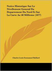 Notice Historique Sur Le Nivellement General Du Departement Du Nord Et Sur La Carte Au 40 Millieme (1877) - Charles Louis Emmanuel Baillard