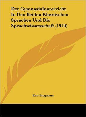 Der Gymnasialunterricht In Den Beiden Klassischen Sprachen Und Die Sprachwissenschaft (1910) - Karl Brugmann