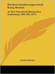 Der Erste Annaherungsversuch Konig Wenzels: An Den Schwabisch-Rheinischen Stadtebund, 1384-1385 (1877) - Friedrich Ebrard