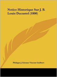 Notice Historique Sur J.B. Louis Ducastel (1800) - Philippe J. Etienne Vincent Guilbert
