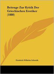 Beitrage Zur Kritik Der Griechischen Erotiker (1880) - Friedrich Wilhelm Schmidt