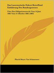 Das Luzernerische Dekret Betreffend Einfuhrung Des Bundesgesetzes: Uber Das Obligationenrecht Vom 14 Juni 1881 Vom 11 Oktober 1882 (1883) - Placid Meyer Von Schauensee