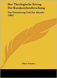 Der Theologische Ertrag Der Katakombenforschung: Zur Orientirung Und Zur Abwehr (1882)