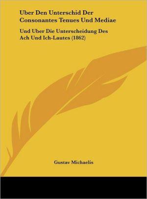 Uber Den Unterschid Der Consonantes Tenues Und Mediae: Und Uber Die Unterscheidung Des Ach Und Ich-Lautes (1862) - Gustav Michaelis