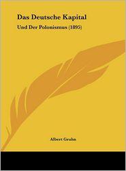 Das Deutsche Kapital: Und Der Polonismus (1895) - Albert Gruhn