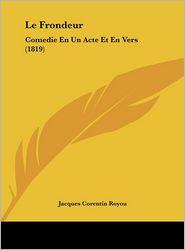 Le Frondeur: Comedie En Un Acte Et En Vers (1819) - Jacques Corentin Royou