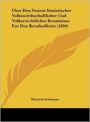 Uber Den Nutzen Statistischer Volkswirthschaftlicher Und Volkerrechtlicher Kenntnisse Fur Den Berufsofficier (1894) - Heinrich Grohmann