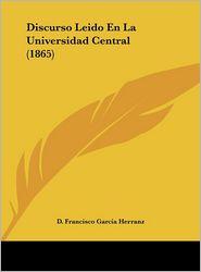 Discurso Leido En La Universidad Central (1865) - D. Francisco Garcia Herranz