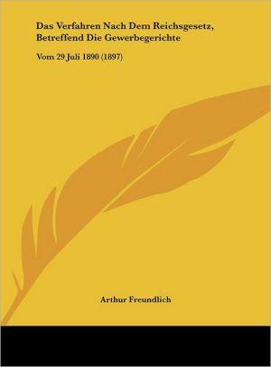 Das Verfahren Nach Dem Reichsgesetz, Betreffend Die Gewerbegerichte: Vom 29 Juli 1890 (1897) - Arthur Freundlich