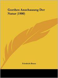 Goethes Ansehauung Der Natur (1900) - Friedrich Brass