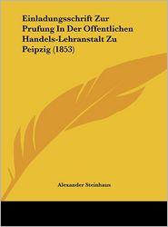 Einladungsschrift Zur Prufung In Der Offentlichen Handels-Lehranstalt Zu Peipzig (1853) - Alexander Steinhaus