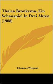 Thalea Bronkema, Ein Schauspiel In Drei Akten (1908) - Johannes Wiegand