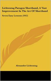 Lichtentag Paragon Shorthand, a Vast Improvement in the Art of Shorthand: Seven Easy Lessons (1912)