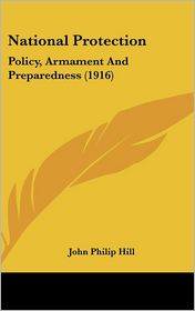 National Protection: Policy, Armament And Preparedness (1916) - John Philip Hill