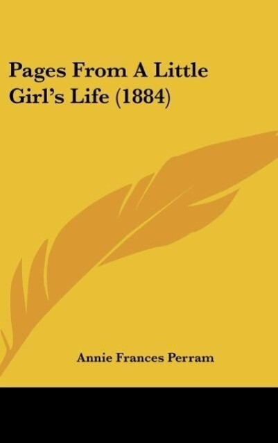 Pages From A Little Girl´s Life (1884) als Buch von Annie Frances Perram - Kessinger Publishing, LLC