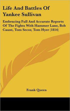 Life and Battles of Yankee Sullivan: Embracing Full and Accurate Reports of the Fights with Hammer Lane, Bob Caunt, Tom Secor, Tom Hyer (1854)