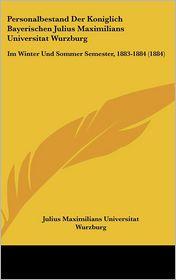 Personalbestand Der Koniglich Bayerischen Julius Maximilians Universitat Wurzburg: Im Winter Und Sommer Semester, 1883-1884 (1884) - Julius Maximilians Julius Maximilians Universitat Wurzburg