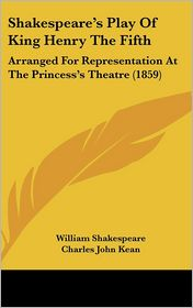 Shakespeare's Play of King Henry the Fifth: Arranged for Representation at the Princess's Theatre (1859) - William Shakespeare, Charles John Kean (Editor)