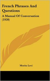 French Phrases And Questions: A Manual Of Conversation (1920) - Moritz Levi