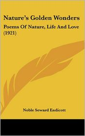 Nature's Golden Wonders: Poems Of Nature, Life And Love (1921) - Noble Seward Endicott