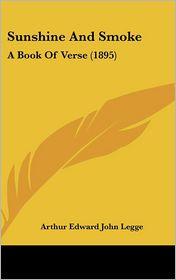 Sunshine And Smoke: A Book Of Verse (1895) - Arthur Edward John Legge