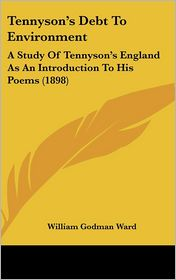 Tennyson's Debt to Environment: A Study of Tennyson's England as an Introduction to His Poems (1898) - William Godman Ward