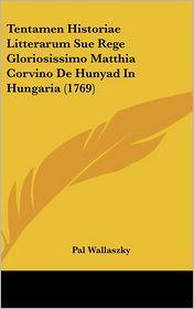 Tentamen Historiae Litterarum Sue Rege Gloriosissimo Matthia Corvino De Hunyad In Hungaria (1769) - Pal Wallaszky