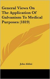 General Views on the Application of Galvanism to Medical Purposes (1819) - John Aldini