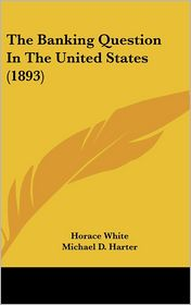 The Banking Question In The United States (1893) - Horace White, Michael D. Harter, A.B. Hepburn
