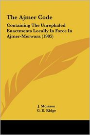 The Ajmer Code: Containing The Unrephaled Enactments Locally In Force In Ajmer-Merwara (1905) - J. Morison, G. R. Ridge