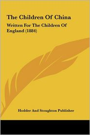 The Children of China: Written for the Children of England (1884) - Hodder & Stoughton Publishing, Hodder and Stoughton Publisher