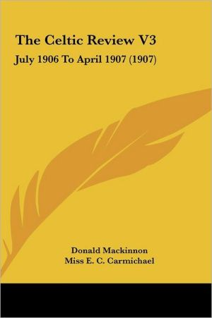 The Celtic Review V3: July 1906 To April 1907 (1907) - Donald Mackinnon (Editor), Miss E.C. Carmichael (Editor)