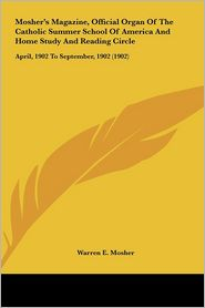 Mosher's Magazine, Official Organ Of The Catholic Summer School Of America And Home Study And Reading Circle: April, 1902 To September, 1902 (1902) - Warren E. Mosher