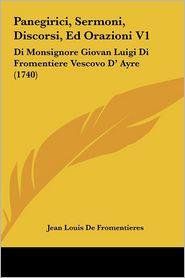 Panegirici, Sermoni, Discorsi, Ed Orazioni V1: Di Monsignore Giovan Luigi Di Fromentiere Vescovo D' Ayre (1740) - Jean Louis De Fromentieres