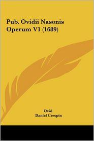 Pub. Ovidii Nasonis Operum V1 (1689) - Ovid, Daniel Crespin (Editor)