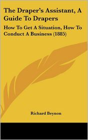 The Draper's Assistant, a Guide to Drapers: How to Get a Situation, How to Conduct a Business (1885) - Richard Beynon