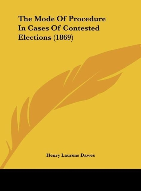 The Mode Of Procedure In Cases Of Contested Elections (1869) als Buch von Henry Laurens Dawes - Kessinger Publishing, LLC
