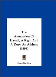 The Annexation Of Hawaii, A Right And A Duty: An Address (1898) - Harry Bingham