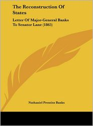 The Reconstruction of States: Letter of Major-General Banks to Senator Lane (1865) - Nathaniel Prentiss Banks