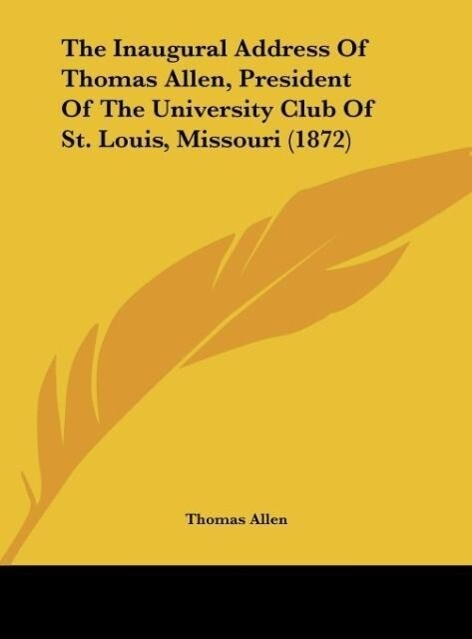 The Inaugural Address Of Thomas Allen, President Of The University Club Of St. Louis, Missouri (1872) als Buch von Thomas Allen - Thomas Allen
