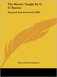 The Heresy Taught by G.O. Barnes: Exposed and Answered (1884) - Henry Grattan Guinness