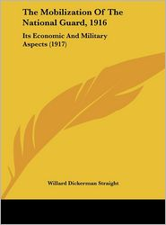 The Mobilization Of The National Guard, 1916: Its Economic And Military Aspects (1917) - Willard Dickerman Straight