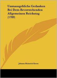 Unmassgebliche Gedanken Bei Dem Bevorstehenden Allgemeinen Reichstag (1789) - Johann Heinrich Kress