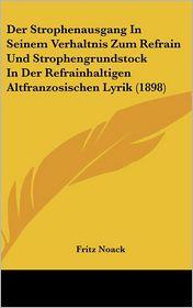 Der Strophenausgang In Seinem Verhaltnis Zum Refrain Und Strophengrundstock In Der Refrainhaltigen Altfranzosischen Lyrik (1898) - Fritz Noack