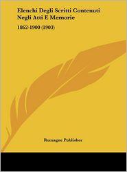 Elenchi Degli Scritti Contenuti Negli Atti E Memorie: 1862-1900 (1903) - Romagne Publisher