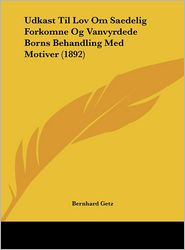 Udkast Til Lov Om Saedelig Forkomne Og Vanvyrdede Borns Behandling Med Motiver (1892) - Bernhard Getz