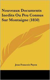 Nouveaux Documents Inedits Ou Peu Connus Sur Montaigne (1850) - Jean Francois Payen